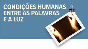 """Exposição """"Condições Humanas entre as Palavras e a Luz"""""""