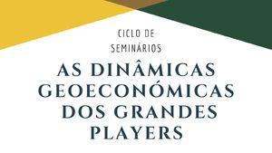 """Ciclo de seminários """"As Dinâmicas Geoeconómicas dos Grandes Players"""" (sessão 3)"""