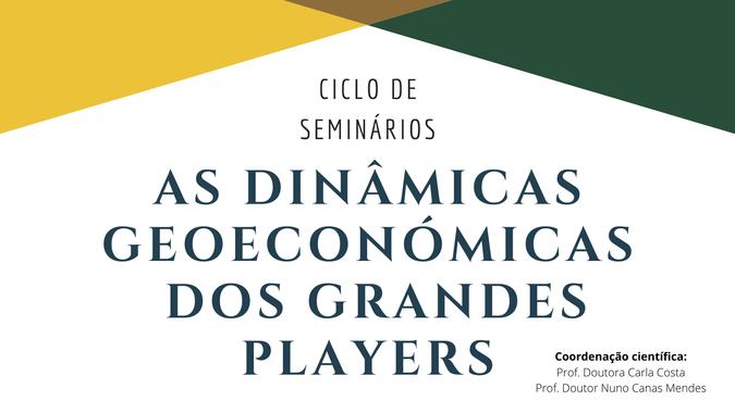 """Ciclo de seminários """"As Dinâmicas Geoeconómicas dos Grandes Players"""""""
